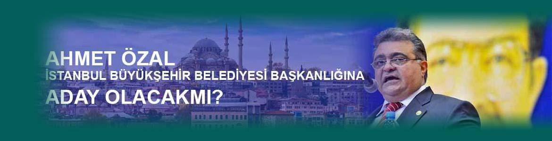 Ahmet ÖZAL İstanbul Büyükşehir Belediye Başkanlığına Adaymı?